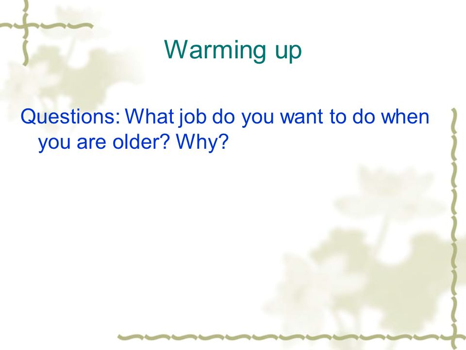 Warming up Questions: What job do you want to do when you are older Why