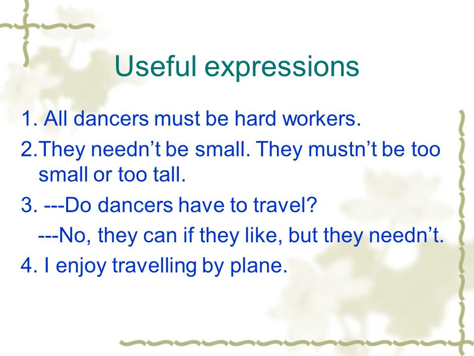 Useful expressions 1. All dancers must be hard workers. 2.They neednt be small. They mustnt be too small or too tall. 3. ---Do dancers have to travel?