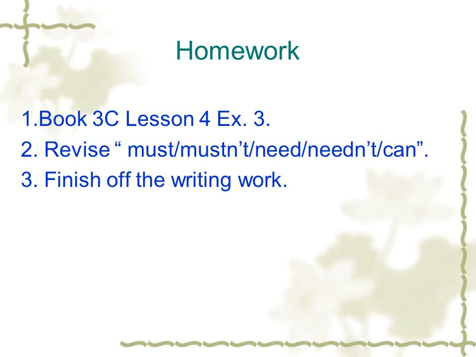 Homework 1.Book 3C Lesson 4 Ex. 3. 2. Revise must/mustnt/need/neednt/can. 3. Finish off the writing work.