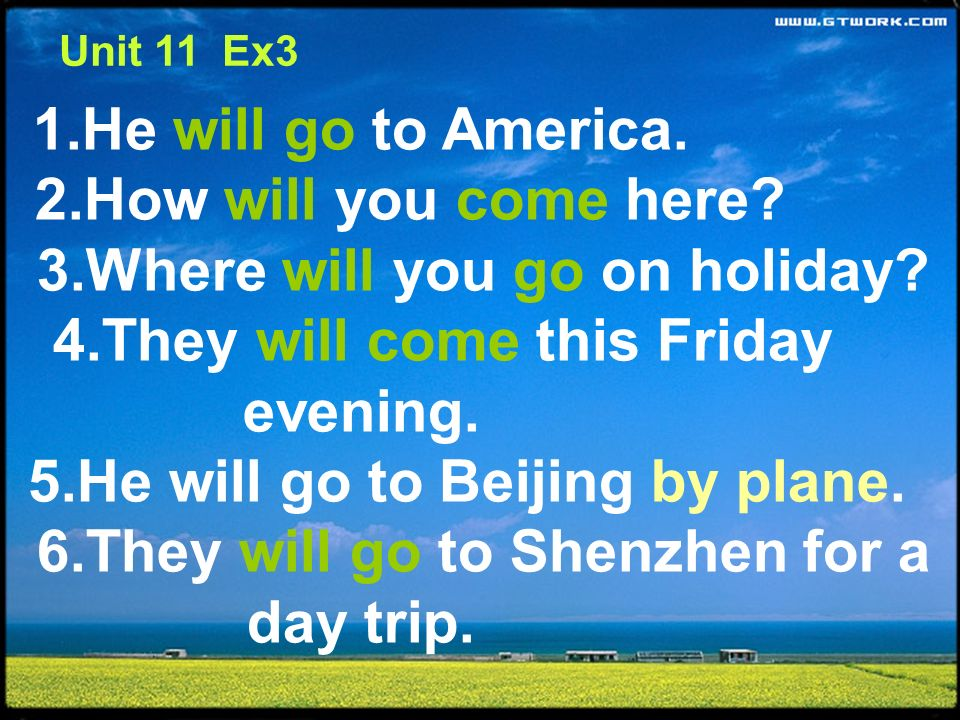1.He will go to America. 2.How will you come here? 3.Where will you go on holiday? 4.They will come this Friday evening. 5.He will go to Beijing by pl