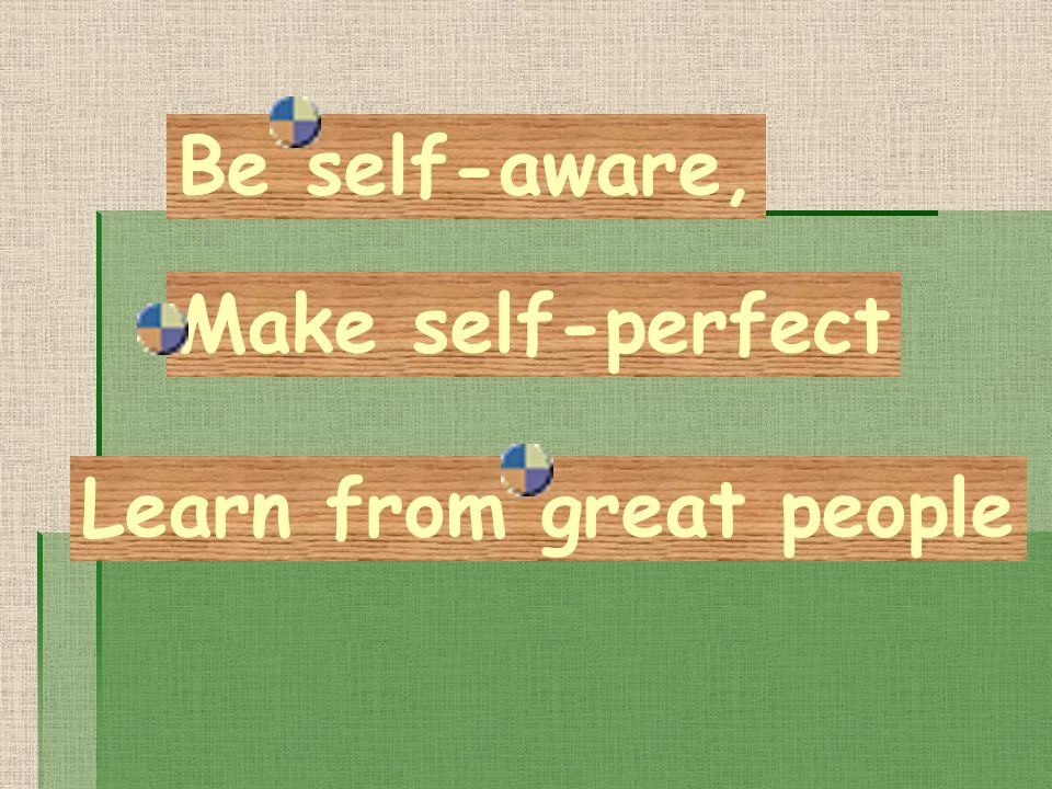 Be self-aware, Make self-perfect Learn from great people