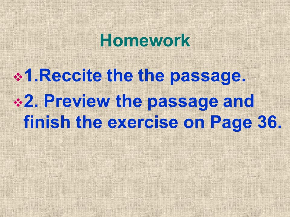 Homework 1.Reccite the the passage. 2. Preview the passage and finish the exercise on Page 36.