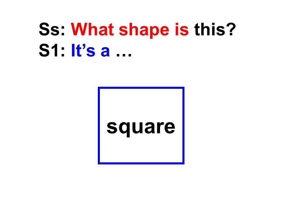 square Ss: What shape is this? S1: Its a …