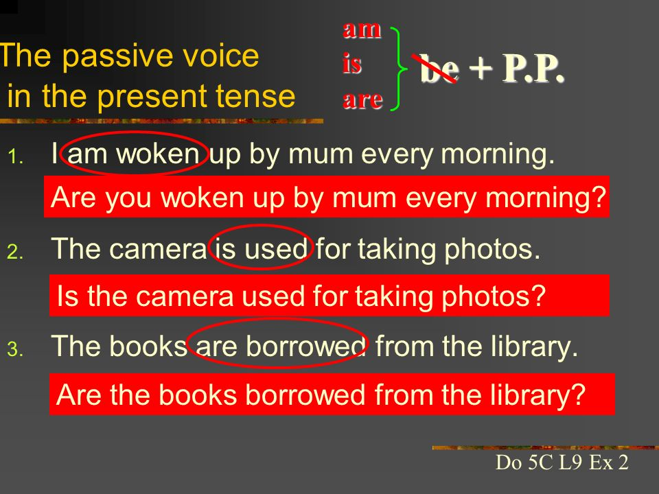 1. I am woken up by mum every morning. 2. The camera is used for taking photos. 3. The books are borrowed from the library. The passive voice be + P.P