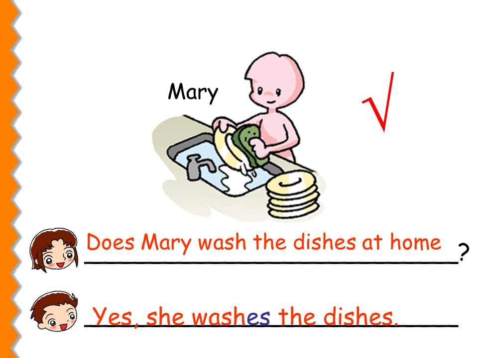 Mary _________________________? _________________________ Does Mary wash the dishes at home Yes, she washes the dishes.