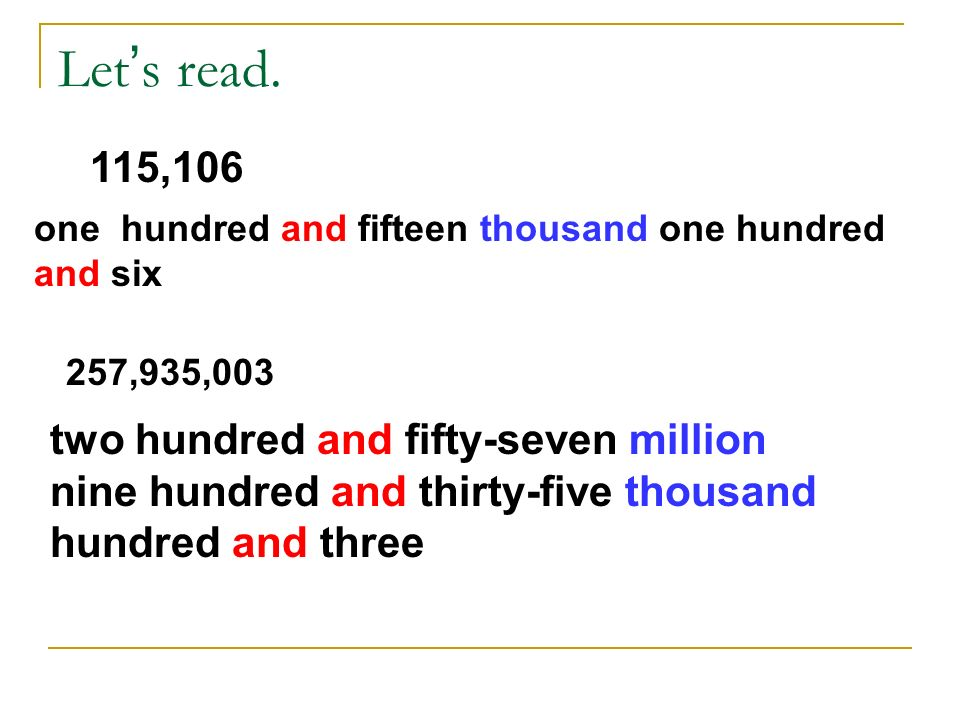 Let s read. 115,106 one hundred and fifteen thousand one hundred and six 257,935,003 two hundred and fifty-seven million nine hundred and thirty-five