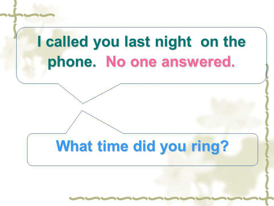 I called you last night on the phone. No one answered. What time did you ring?