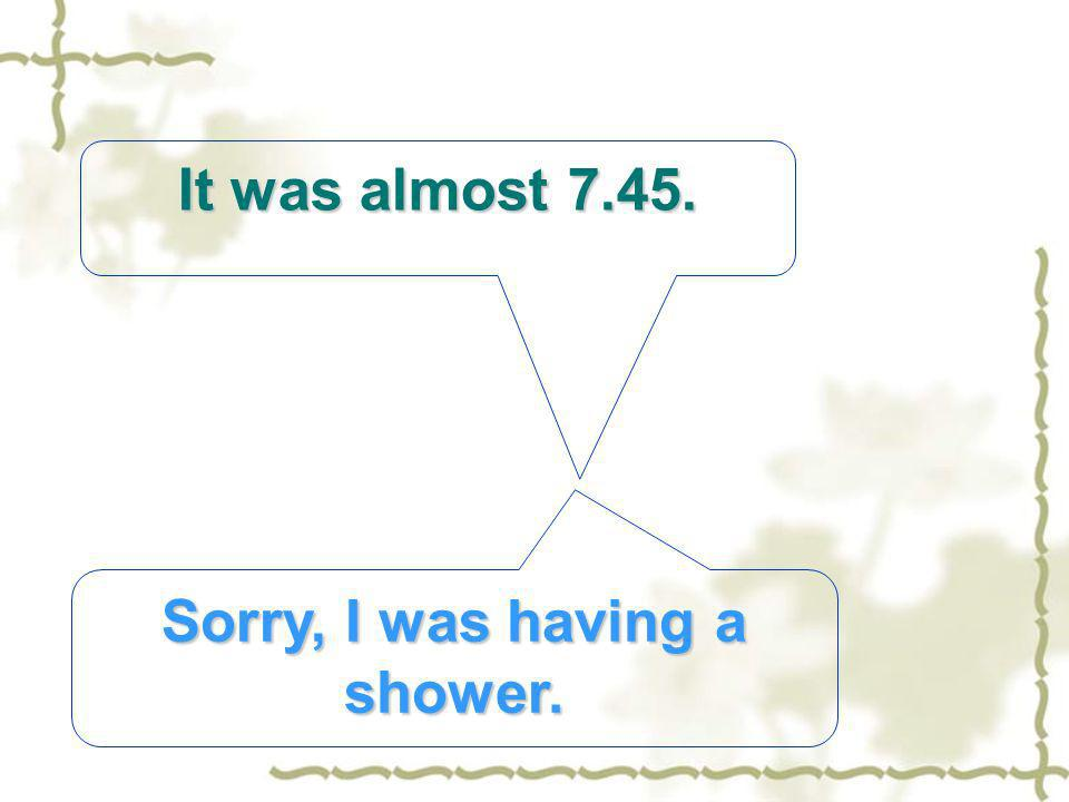 It was almost Sorry, I was having a shower.