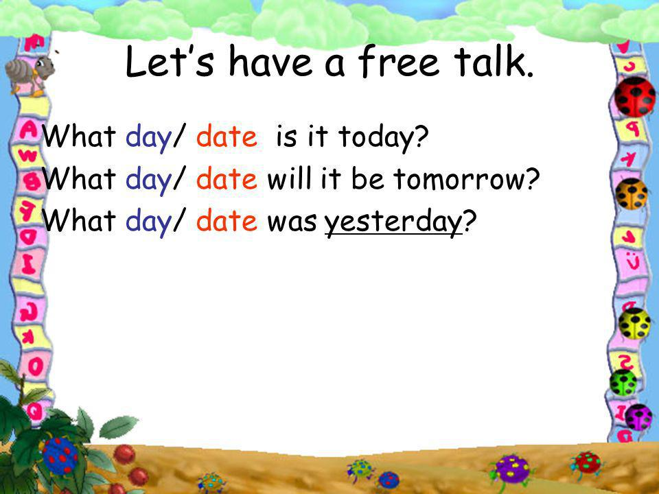 Lets have a free talk. What day/ date is it today? What day/ date will it be tomorrow? What day/ date was yesterday?