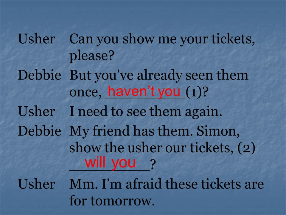 UsherCan you show me your tickets, please. DebbieBut you ve already seen them once, _________(1).