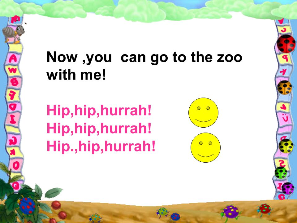 Now,you can go to the zoo with me! Hip,hip,hurrah! Hip.,hip,hurrah!
