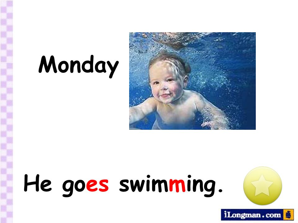 Monday He goes swimming.