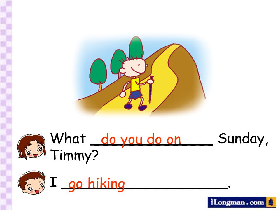 What ______________ Sunday, Timmy I ___________________. do you do on go hiking