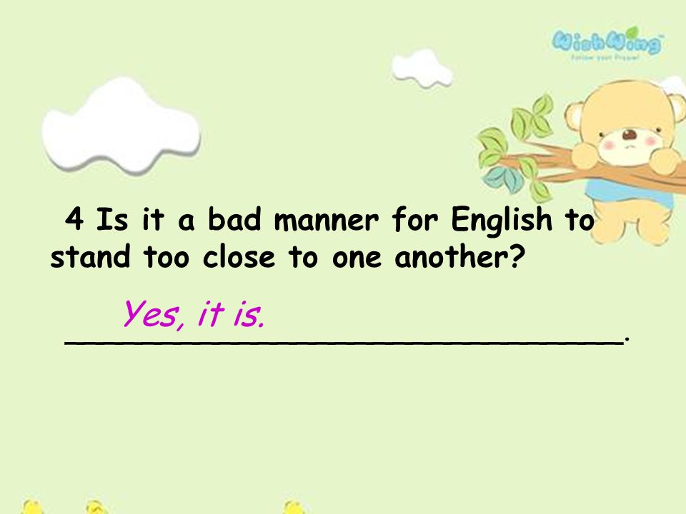 4 Is it a bad manner for English to stand too close to one another.