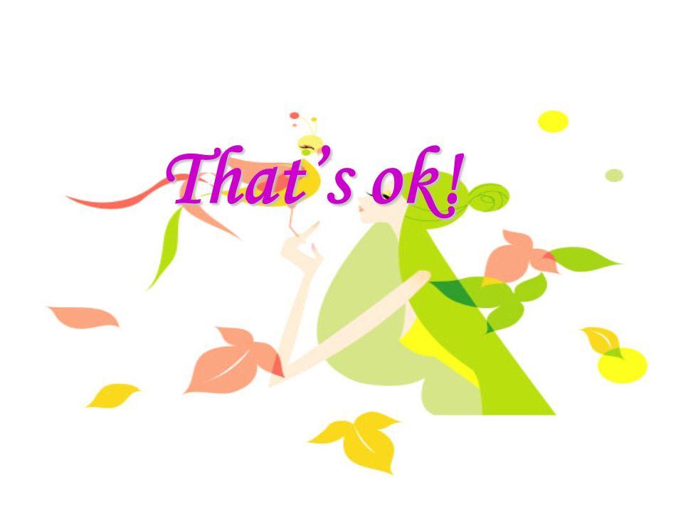 Thats ok! Thats ok!