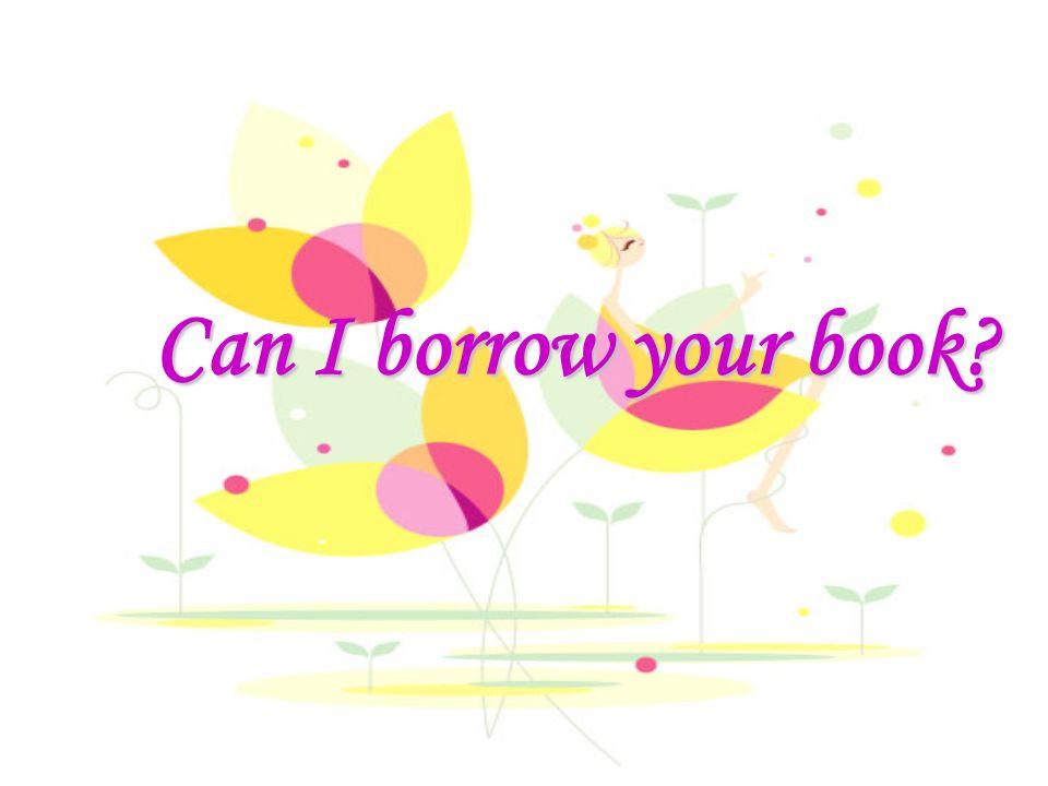 Can I borrow your book? Can I borrow your book?
