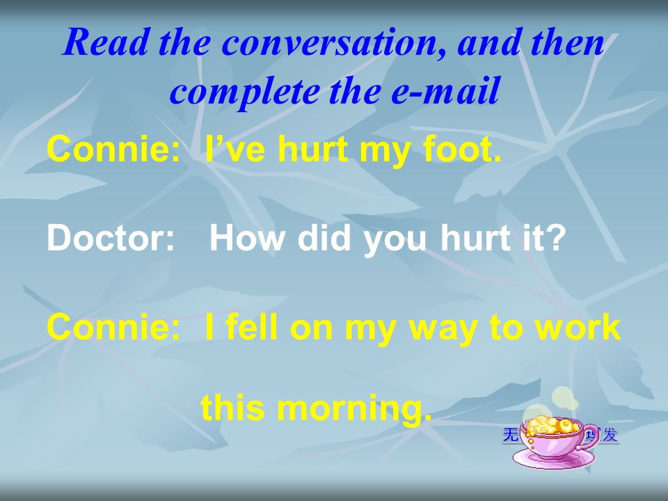 Read the conversation, and then complete the e-mail Connie: Ive hurt my foot.