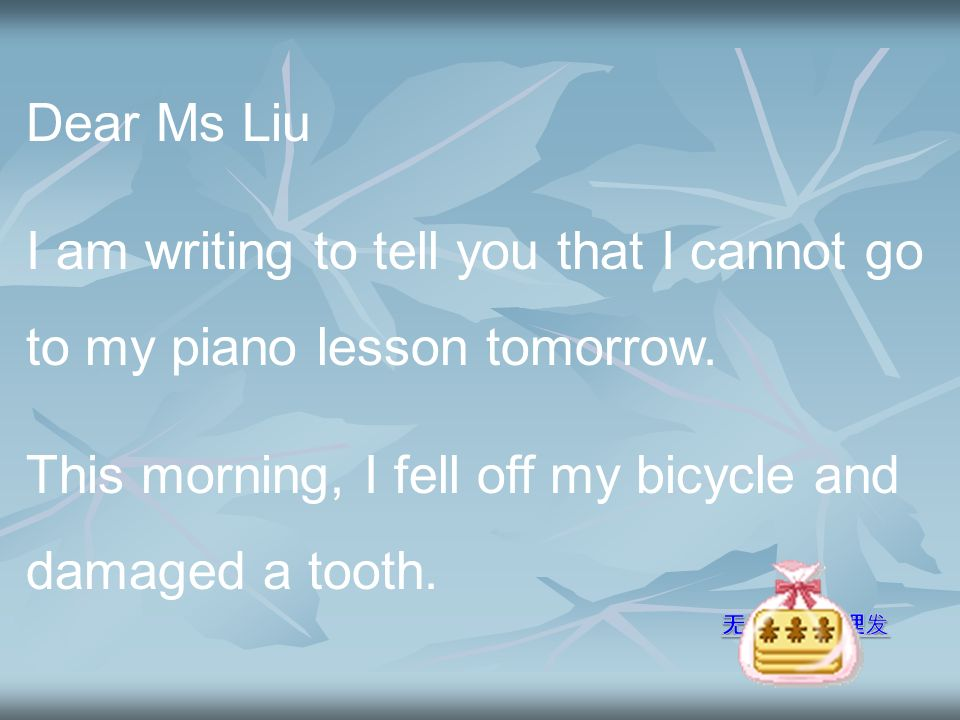 Dear Ms Liu I am writing to tell you that I cannot go to my piano lesson tomorrow.