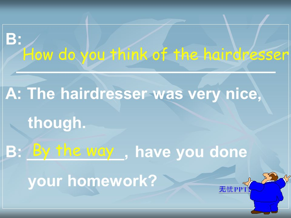 B: _____________________________ A: The hairdresser was very nice, though.