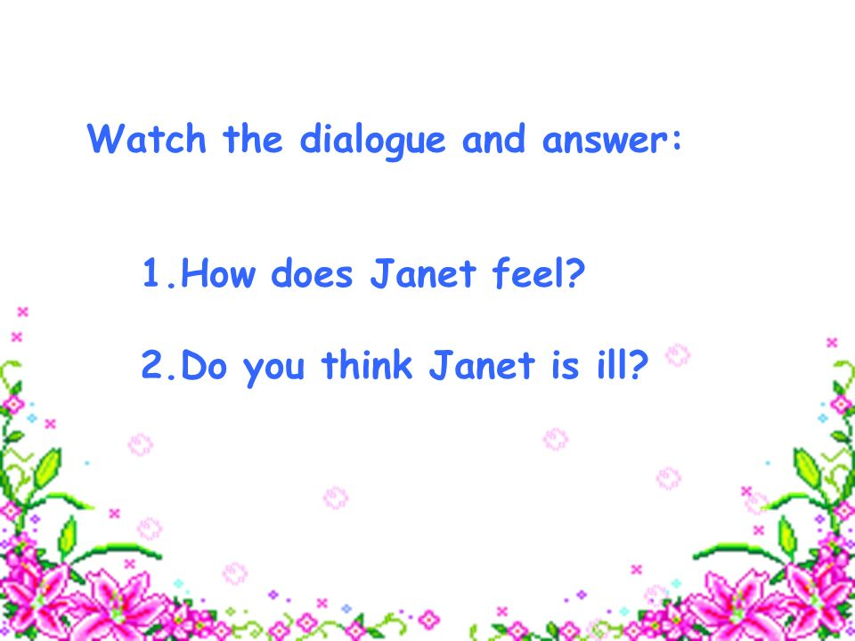 1.How does Janet feel 2.Do you think Janet is ill Watch the dialogue and answer: