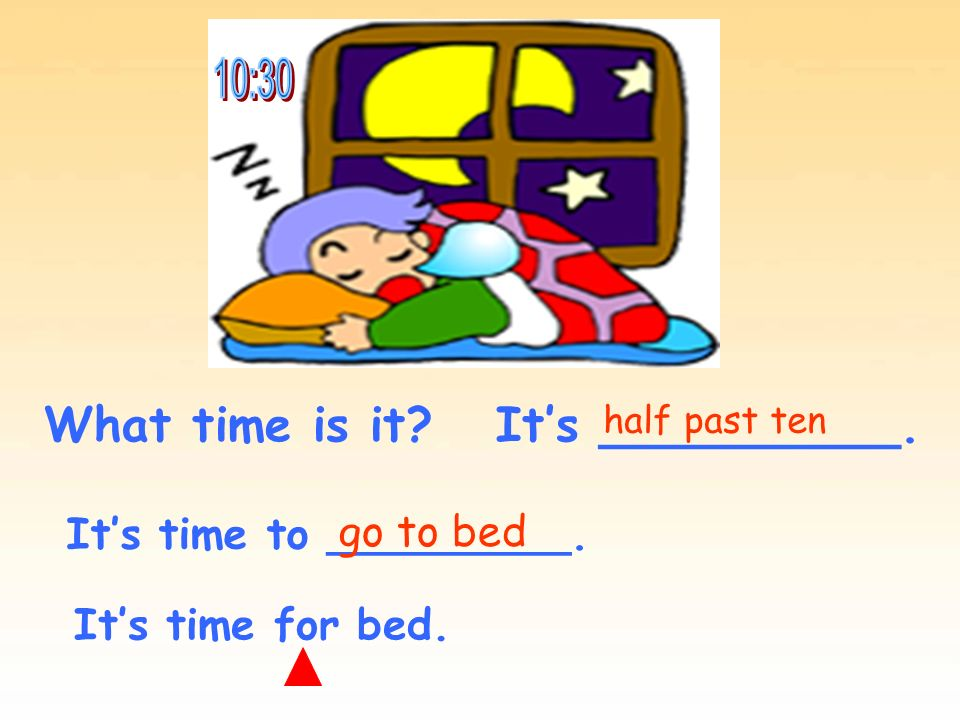 What time is it? Its __________. Its time to _________. half past ten go to bed Its time for bed.