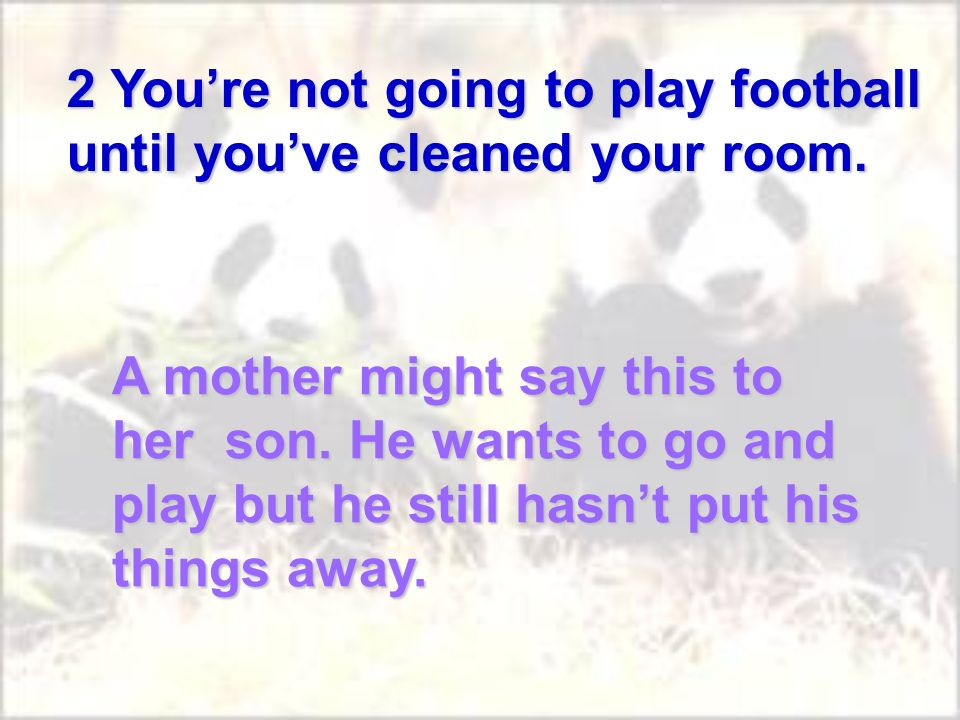 A mother might say this to her son. He wants to go and play but he still hasnt put his things away.