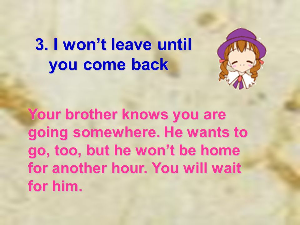 3. I wont leave until you come back you come back Your brother knows you are going somewhere.