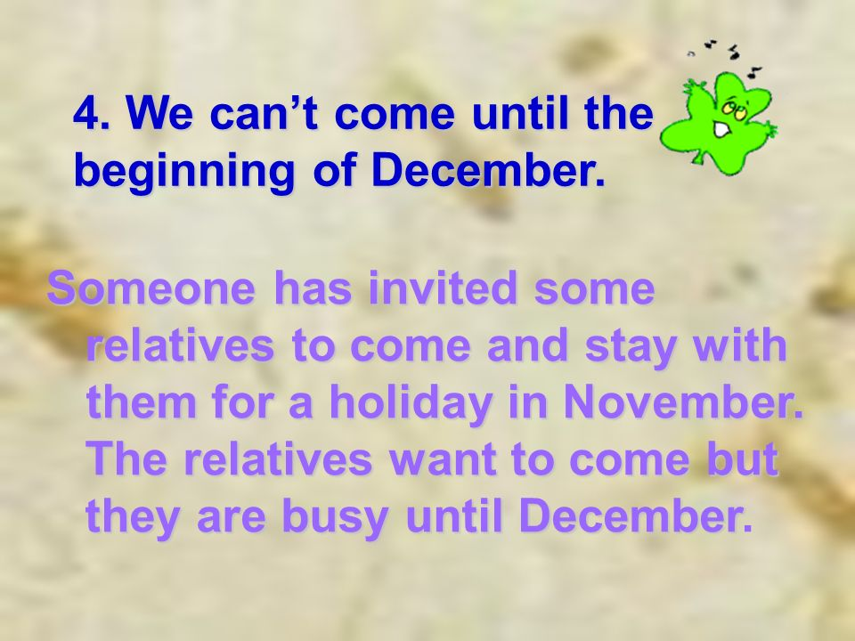 4. We cant come until the beginning of December.
