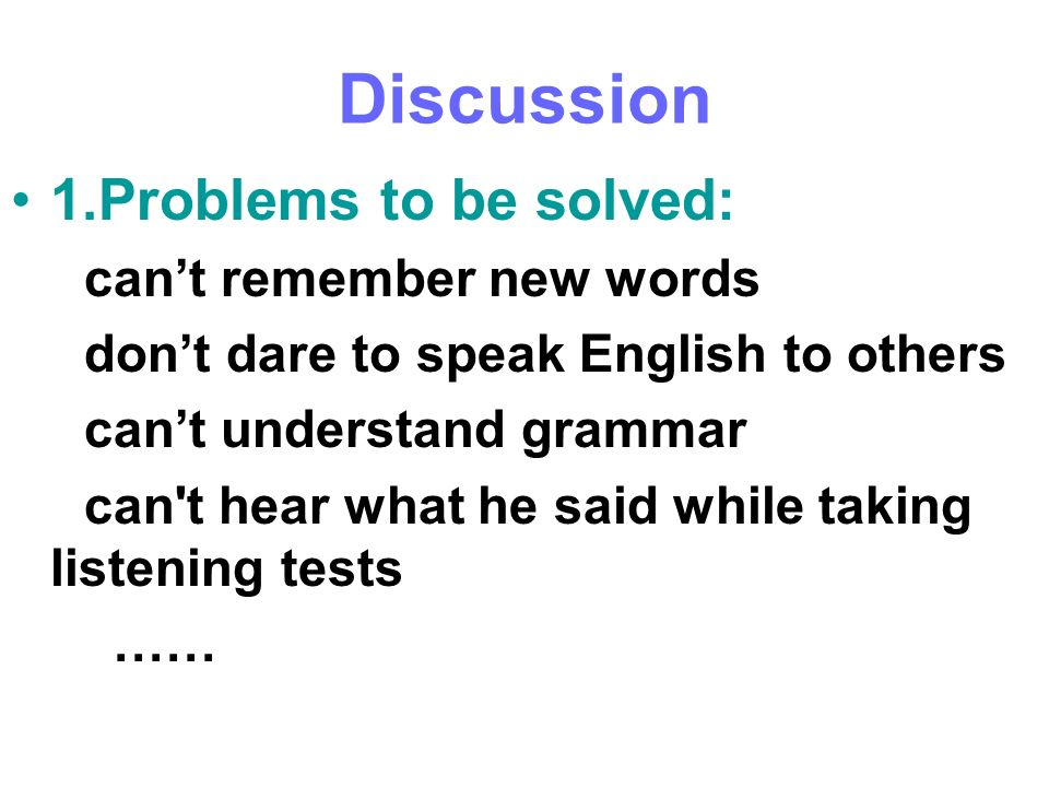 Discussion 1.Problems to be solved: cant remember new words dont dare to speak English to others cant understand grammar can't hear what he said while