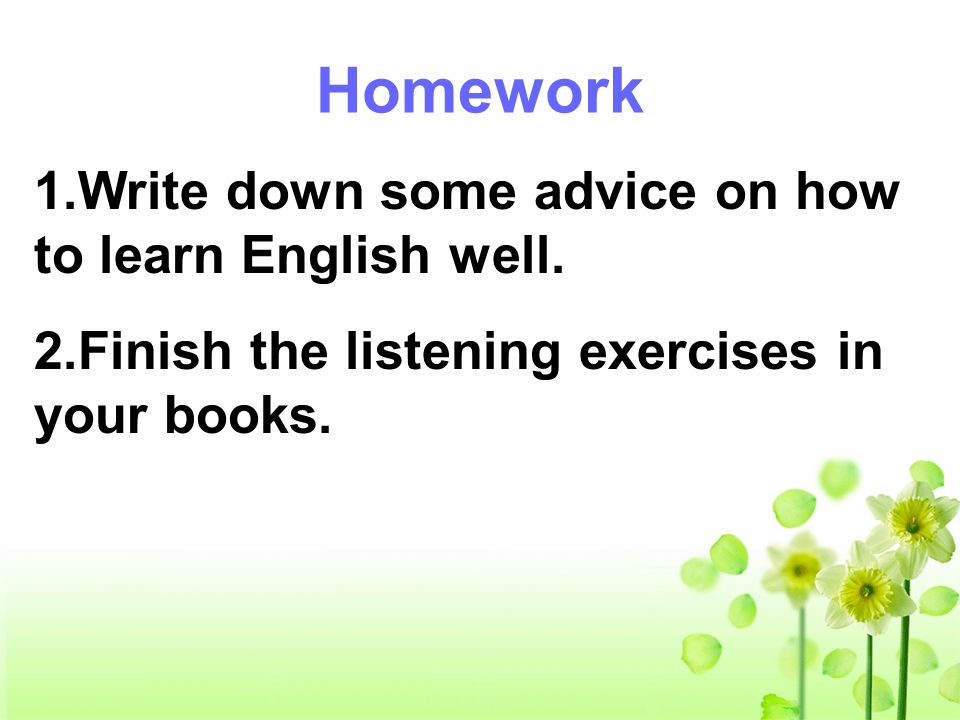 Homework 1.Write down some advice on how to learn English well. 2.Finish the listening exercises in your books.