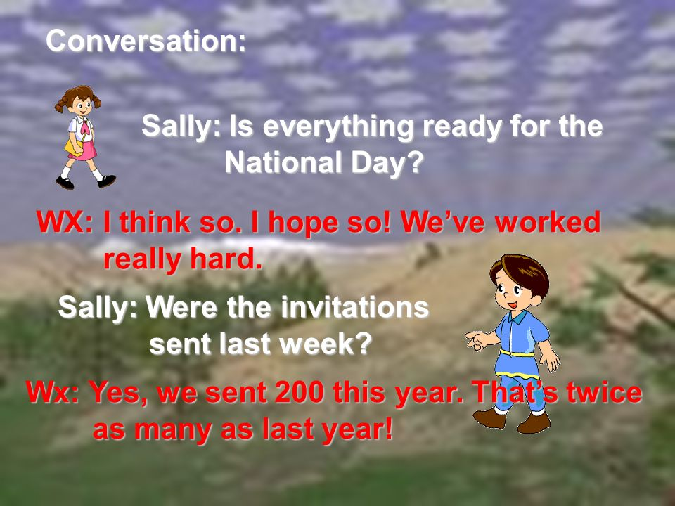 Conversation: Sally: Is everything ready for the National Day? National Day? WX: I think so. I hope so! Weve worked really hard. really hard. Sally: W