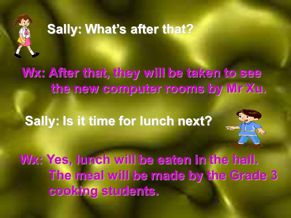 Sally: Whats after that. Wx: After that, they will be taken to see the new computer rooms by Mr Xu.