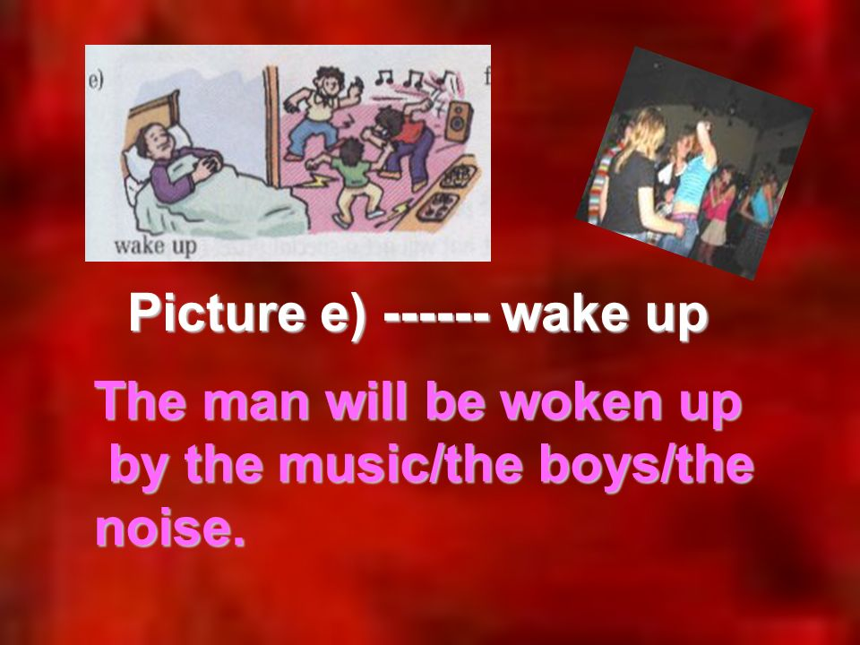 Picture e) ------ wake up The man will be woken up by the music/the boys/the noise.