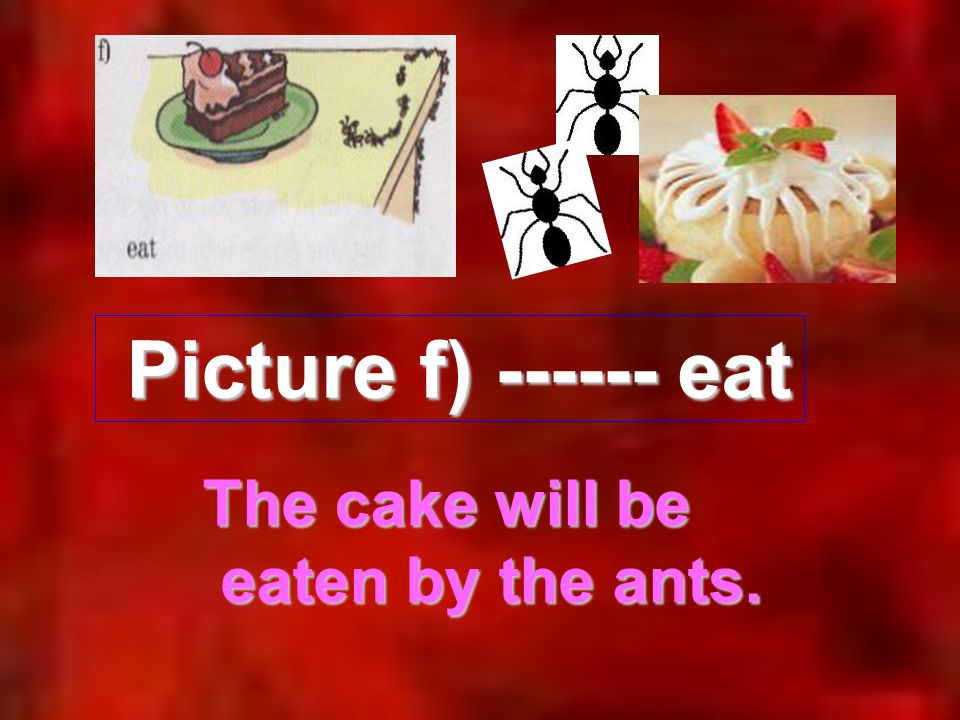 Picture f) ------ eat Picture f) ------ eat The cake will be eaten by the ants. eaten by the ants.