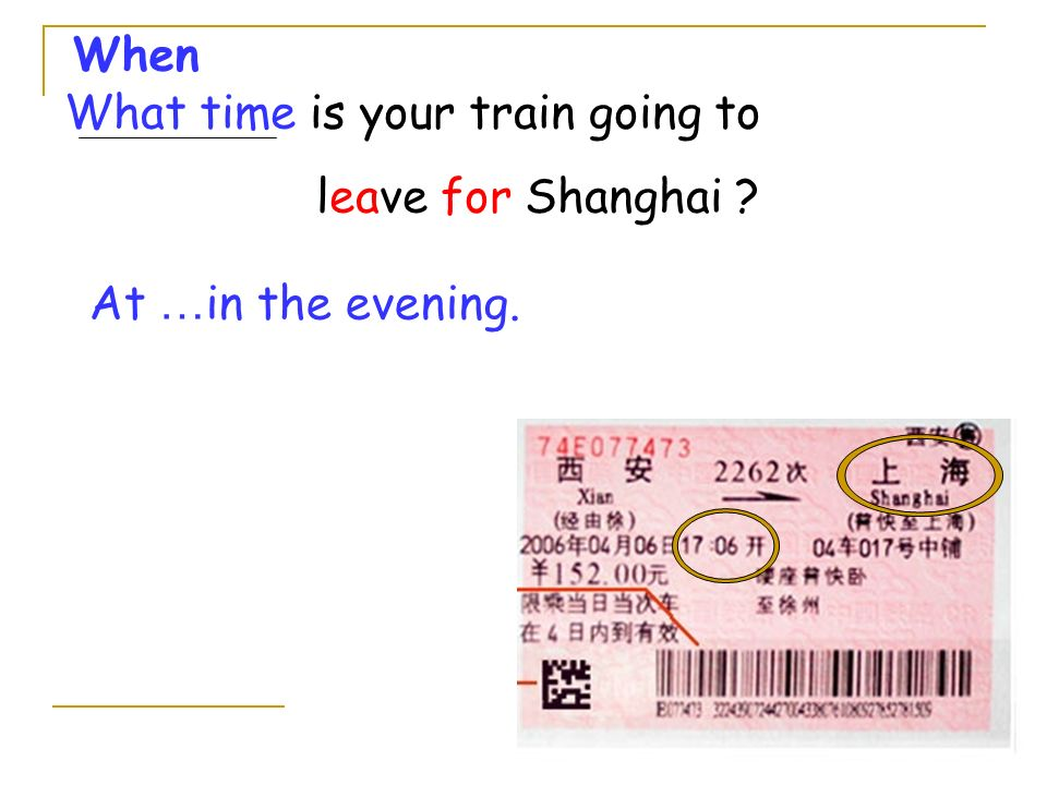 What time is your train going to leave for Shanghai ? When At … in the evening.