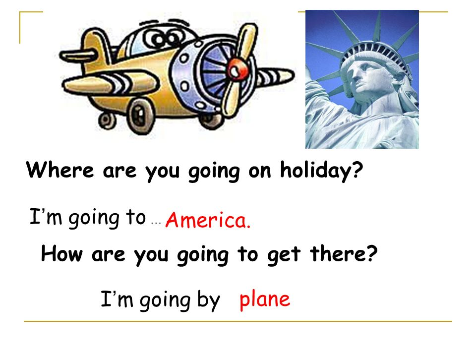 How are you going to get there? Where are you going on holiday? I m going to … I m going byplane America.