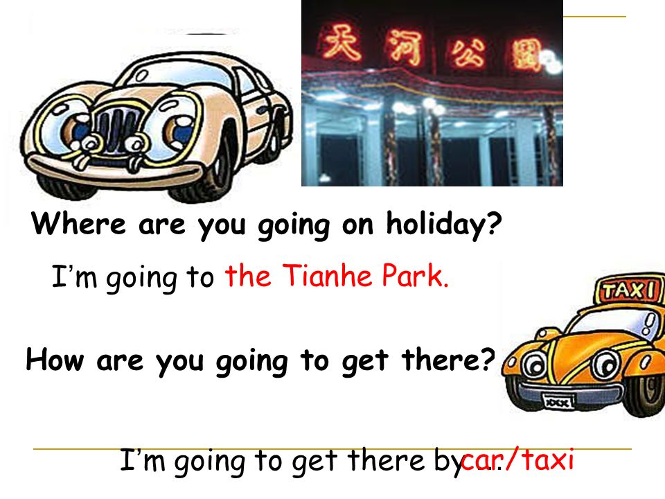 Where are you going on holiday? I m going to How are you going to get there? I m going to get there by … the Tianhe Park. car/taxi