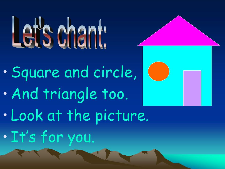 Square and circle, And triangle too. Look at the picture. Its for you.