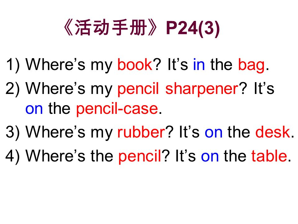 P24(3) 1)Wheres my book? Its in the bag. 2)Wheres my pencil sharpener? Its on the pencil-case. 3)Wheres my rubber? Its on the desk. 4)Wheres the penci