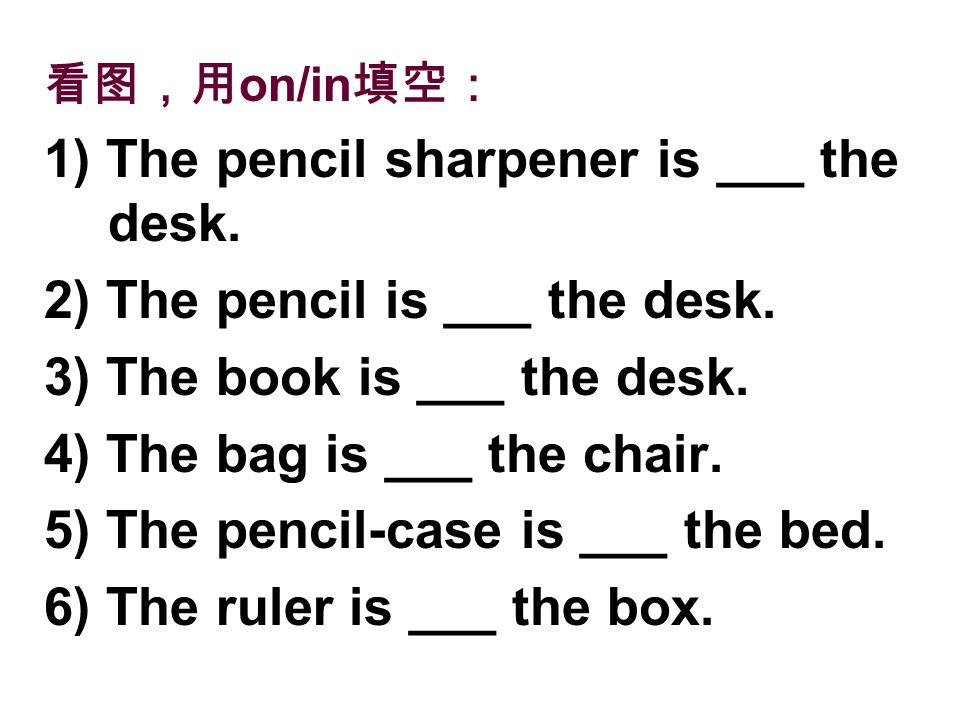 on/in 1) The pencil sharpener is ___ the desk. 2) The pencil is ___ the desk. 3) The book is ___ the desk. 4) The bag is ___ the chair. 5) The pencil-