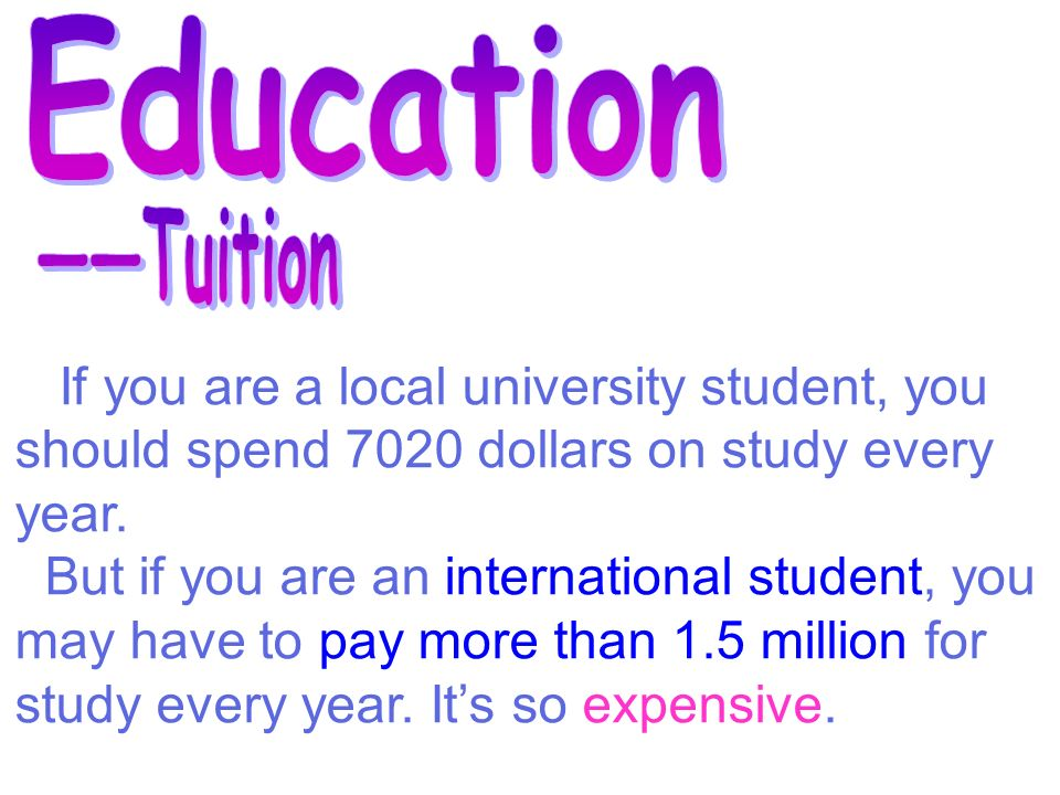 If you are a local university student, you should spend 7020 dollars on study every year.