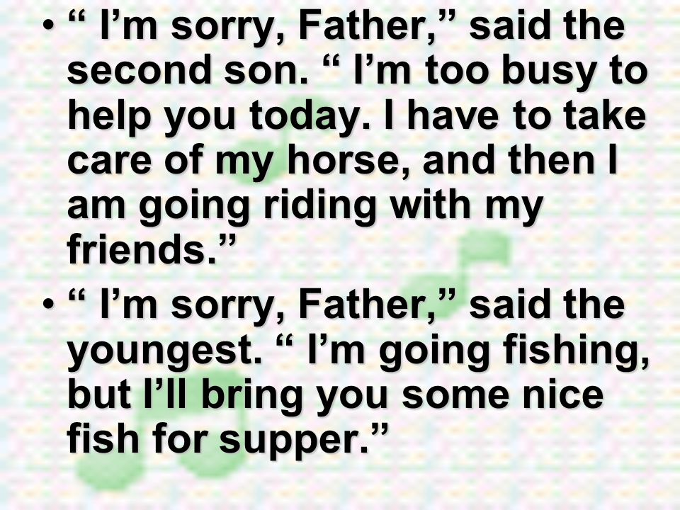 Im sorry, Father, said the second son. Im too busy to help you today. I have to take care of my horse, and then I am going riding with my friends. Im