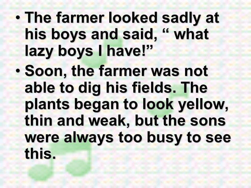 The farmer looked sadly at his boys and said, what lazy boys I have!The farmer looked sadly at his boys and said, what lazy boys I have! Soon, the far