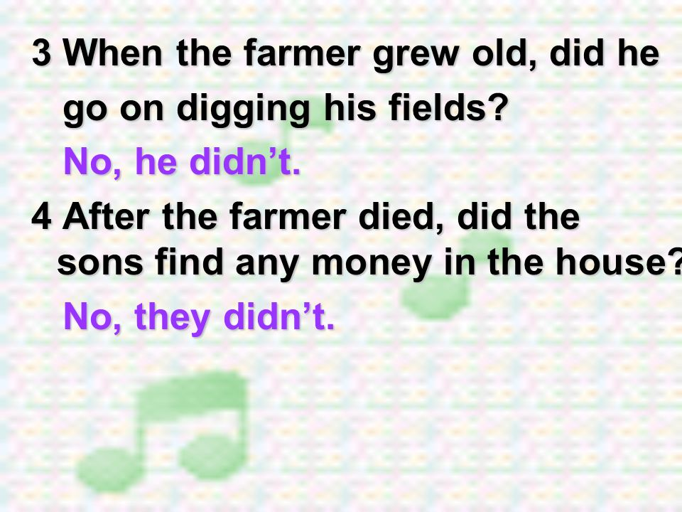 3 When the farmer grew old, did he go on digging his fields? go on digging his fields? No, he didnt. No, he didnt. 4 After the farmer died, did the so