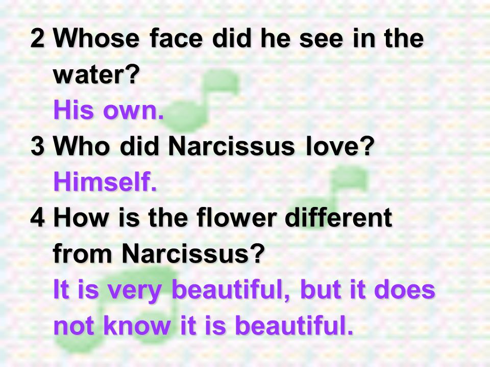 2 Whose face did he see in the water? His own. 3 Who did Narcissus love? Himself. 4 How is the flower different from Narcissus? It is very beautiful,