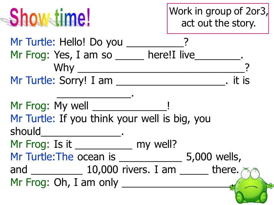 Mr Turtle: Hello. Do you __________. Mr Frog: Yes, I am so _____ here!I live________.