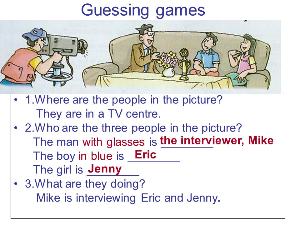 Guessing games 1.Where are the people in the picture? They are in a TV centre. 2.Who are the three people in the picture? The man with glasses is ____