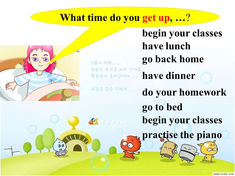 What time do you get up, …? begin your classes have lunch go back home have dinner do your homework go to bed begin your classes practise the piano