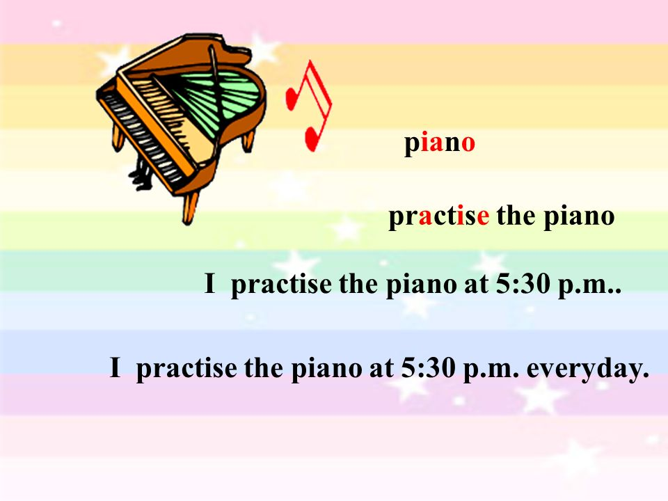 piano practise the piano I practise the piano at 5:30 p.m.. I practise the piano at 5:30 p.m. everyday.