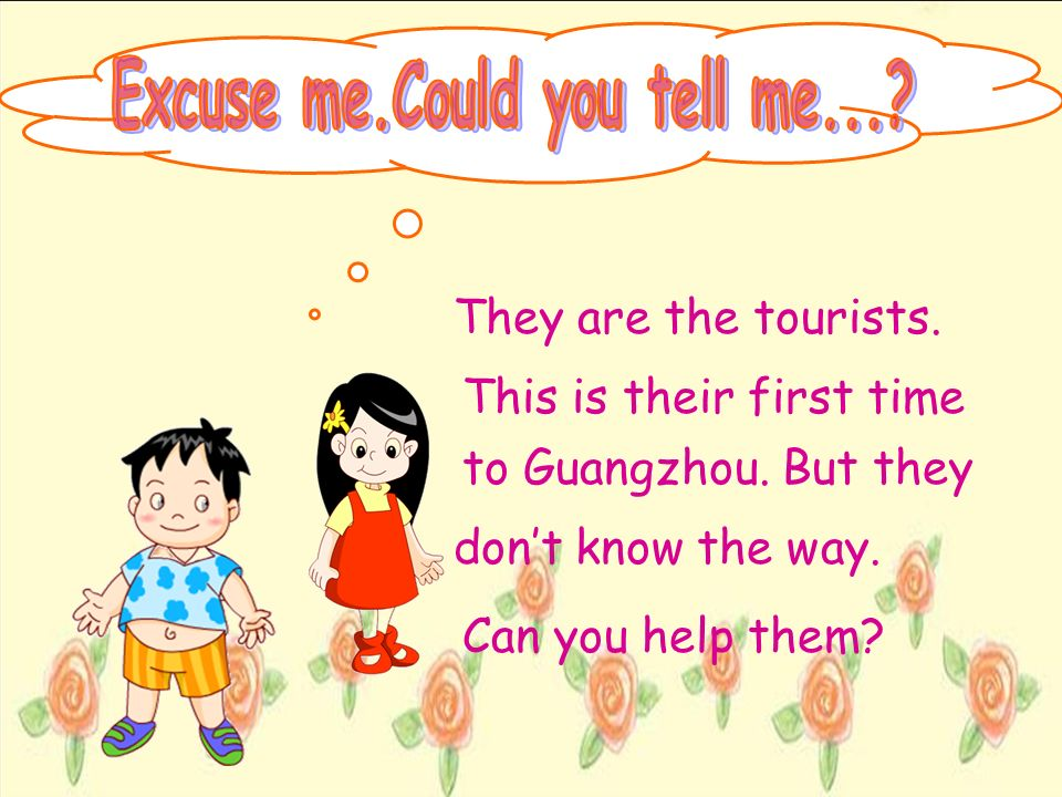 They are the tourists. This is their first time to Guangzhou. But they dont know the way. Can you help them?